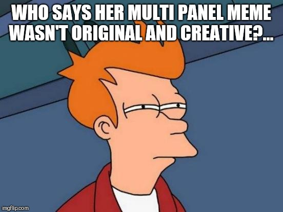 Futurama Fry Meme | WHO SAYS HER MULTI PANEL MEME WASN'T ORIGINAL AND CREATIVE?... | image tagged in memes,futurama fry | made w/ Imgflip meme maker