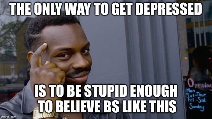 Roll Safe Think About It Meme | THE ONLY WAY TO GET DEPRESSED IS TO BE STUPID ENOUGH TO BELIEVE BS LIKE THIS | image tagged in memes,roll safe think about it | made w/ Imgflip meme maker