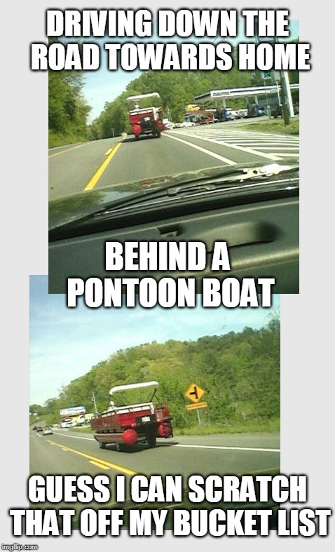 Not that I actually knew I had a bucket list... | DRIVING DOWN THE ROAD TOWARDS HOME GUESS I CAN SCRATCH THAT OFF MY BUCKET LIST BEHIND A PONTOON BOAT | image tagged in sevier county,east tennessee,pontoon car,chapman highway | made w/ Imgflip meme maker