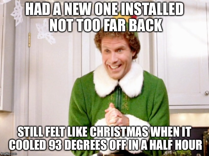 HAD A NEW ONE INSTALLED NOT TOO FAR BACK STILL FELT LIKE CHRISTMAS WHEN IT COOLED 93 DEGREES OFF IN A HALF HOUR | made w/ Imgflip meme maker