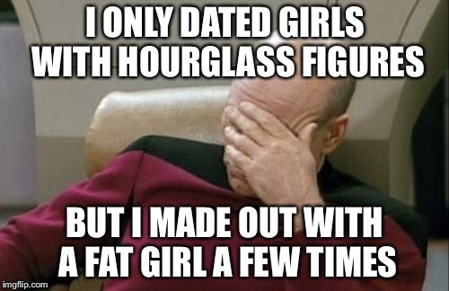 Captain Picard Facepalm Meme | I ONLY DATED GIRLS WITH HOURGLASS FIGURES BUT I MADE OUT WITH A FAT GIRL A FEW TIMES | image tagged in memes,captain picard facepalm | made w/ Imgflip meme maker