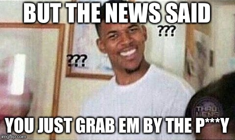 BUT THE NEWS SAID YOU JUST GRAB EM BY THE P***Y | made w/ Imgflip meme maker