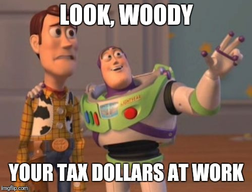 X, X Everywhere Meme | LOOK, WOODY YOUR TAX DOLLARS AT WORK | image tagged in memes,x,x everywhere,x x everywhere | made w/ Imgflip meme maker