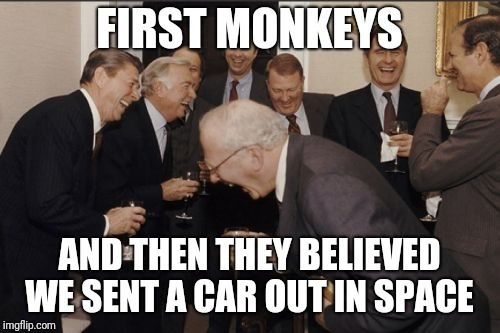 Laughing Men In Suits Meme | FIRST MONKEYS AND THEN THEY BELIEVED WE SENT A CAR OUT IN SPACE | image tagged in memes,laughing men in suits | made w/ Imgflip meme maker