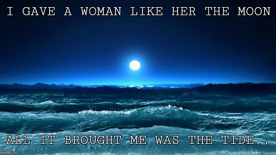 Moon | I GAVE A WOMAN LIKE HER THE MOON ALL IT BROUGHT ME WAS THE TIDE.. | image tagged in moon | made w/ Imgflip meme maker
