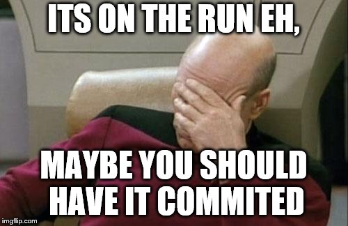 Captain Picard Facepalm Meme | ITS ON THE RUN EH, MAYBE YOU SHOULD HAVE IT COMMITED | image tagged in memes,captain picard facepalm | made w/ Imgflip meme maker