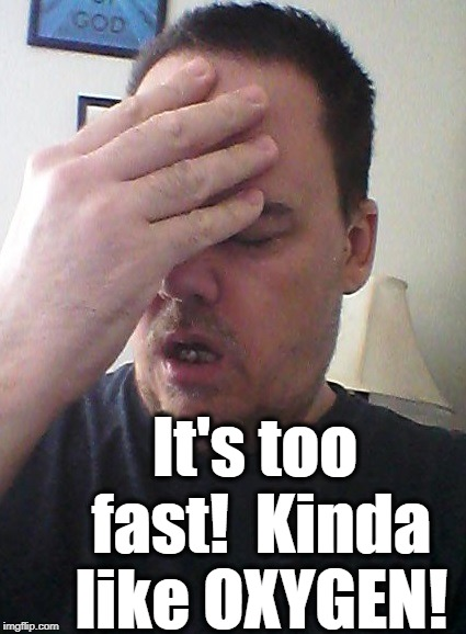 face palm | It's too fast!  Kinda like OXYGEN! | image tagged in face palm | made w/ Imgflip meme maker