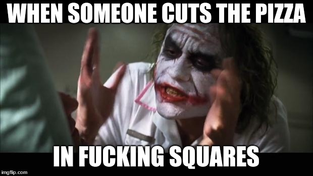 And everybody loses their minds Meme | WHEN SOMEONE CUTS THE PIZZA IN F**KING SQUARES | image tagged in memes,and everybody loses their minds | made w/ Imgflip meme maker