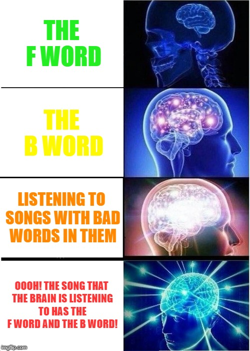 Expanding Brain Meme | THE F WORD THE B WORD LISTENING TO SONGS WITH BAD WORDS IN THEM OOOH! THE SONG THAT THE BRAIN IS LISTENING TO HAS THE F WORD AND THE B WORD! | image tagged in f word,b word,fuck,bitch,songs,songs with cuss words | made w/ Imgflip meme maker