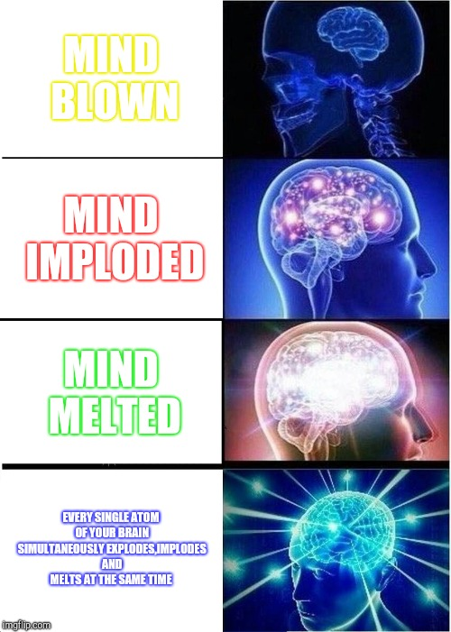 Expanding Brain Meme | MIND BLOWN MIND IMPLODED MIND MELTED EVERY SINGLE ATOM OF YOUR BRAIN SIMULTANEOUSLY EXPLODES,IMPLODES AND MELTS AT THE SAME TIME | image tagged in memes,expanding brain | made w/ Imgflip meme maker