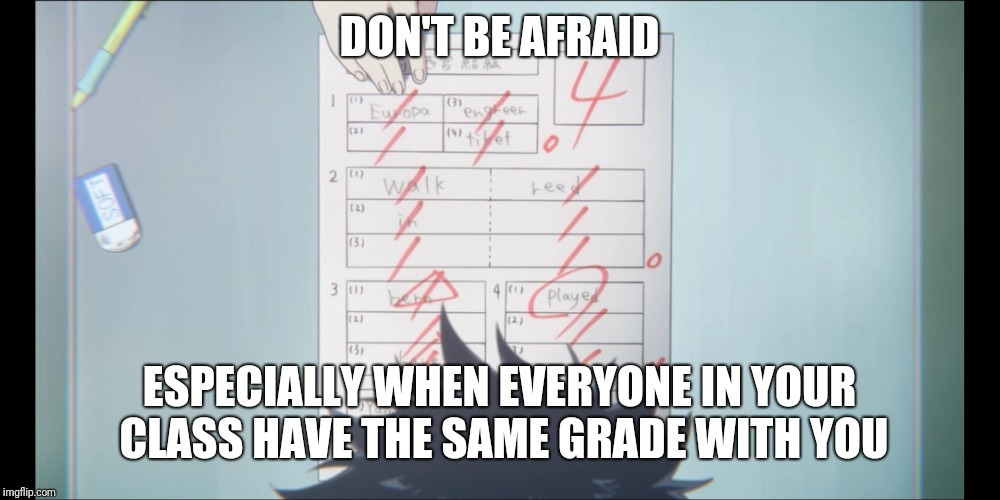 DON'T BE AFRAID ESPECIALLY WHEN EVERYONE IN YOUR CLASS HAVE THE SAME GRADE WITH YOU | made w/ Imgflip meme maker