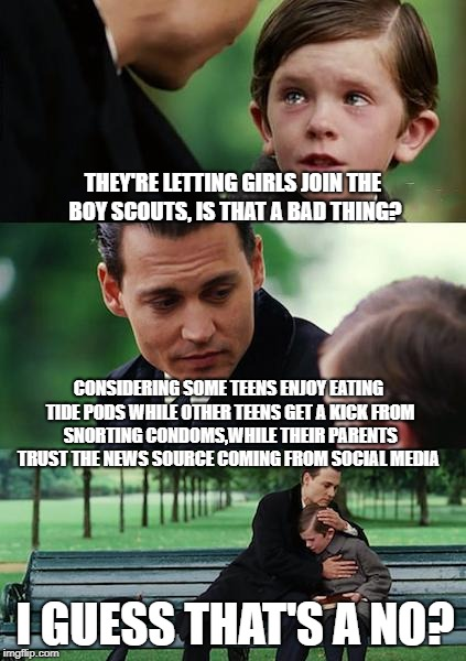 Finding Neverland Meme | THEY'RE LETTING GIRLS JOIN THE BOY SCOUTS, IS THAT A BAD THING? CONSIDERING SOME TEENS ENJOY EATING TIDE PODS WHILE OTHER TEENS GET A KICK F | image tagged in memes,finding neverland | made w/ Imgflip meme maker