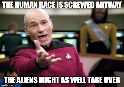 Picard Wtf Meme | THE HUMAN RACE IS SCREWED ANYWAY THE ALIENS MIGHT AS WELL TAKE OVER | image tagged in memes,picard wtf | made w/ Imgflip meme maker