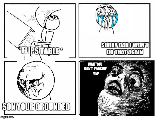 Why dads sometimes grounded you | *FLIPS TABLE * SORRY DAD I WON'T  DO THAT AGAIN SON YOUR GROUNDED WAIT YOU DON'T  FORGIVE  ME? | image tagged in rage comic template,grounded | made w/ Imgflip meme maker