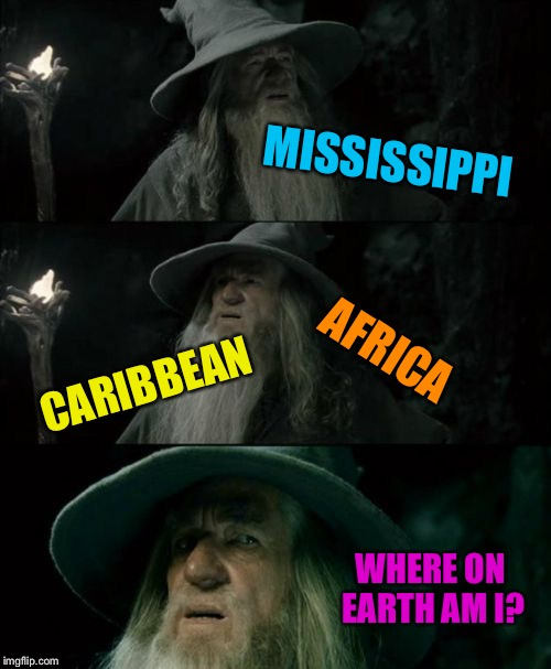 MISSISSIPPI AFRICA CARIBBEAN WHERE ON EARTH AM I? | made w/ Imgflip meme maker