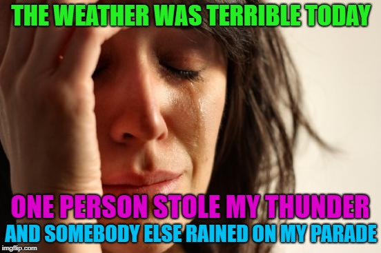 Thunder, rain? | THE WEATHER WAS TERRIBLE TODAY AND SOMEBODY ELSE RAINED ON MY PARADE ONE PERSON STOLE MY THUNDER | image tagged in memes,first world problems,funny,thunder,rain | made w/ Imgflip meme maker