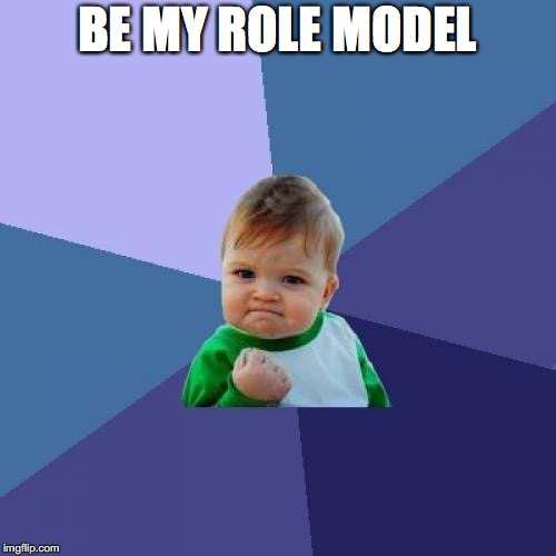 Success Kid Meme | BE MY ROLE MODEL | image tagged in memes,success kid | made w/ Imgflip meme maker