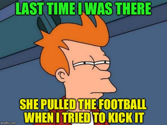 Futurama Fry Meme | LAST TIME I WAS THERE SHE PULLED THE FOOTBALL WHEN I TRIED TO KICK IT | image tagged in memes,futurama fry | made w/ Imgflip meme maker