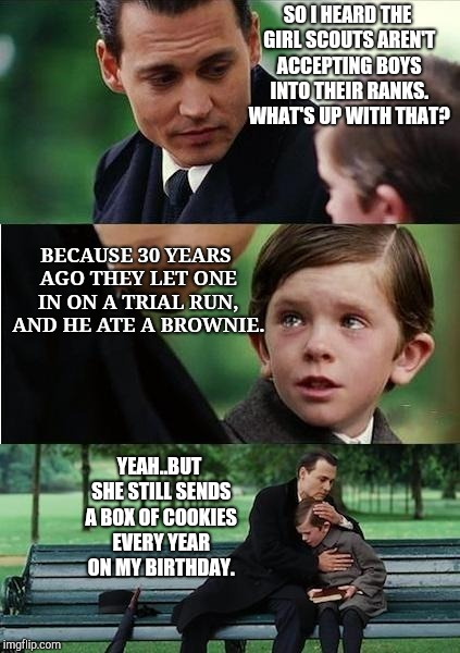 Finding neverland | SO I HEARD THE GIRL SCOUTS AREN'T ACCEPTING BOYS INTO THEIR RANKS. WHAT'S UP WITH THAT? BECAUSE 30 YEARS AGO THEY LET ONE IN ON A TRIAL RUN, | image tagged in finding neverland,girl scouts,boy scouts,brownies | made w/ Imgflip meme maker