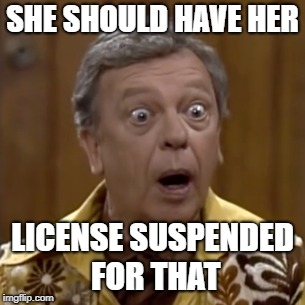 SHE SHOULD HAVE HER LICENSE SUSPENDED FOR THAT | made w/ Imgflip meme maker