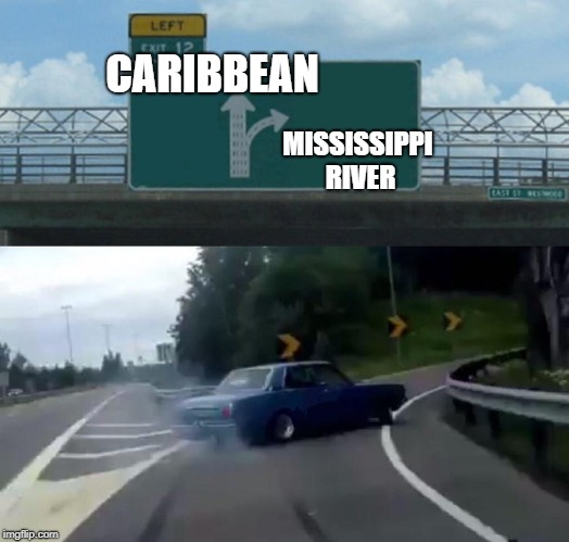 Left Exit 12 Off Ramp Meme | CARIBBEAN MISSISSIPPI RIVER | image tagged in memes,left exit 12 off ramp | made w/ Imgflip meme maker