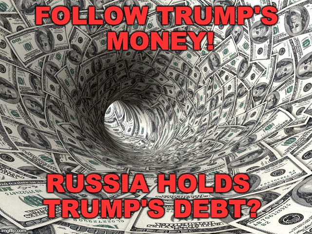 TRUMP'S MONEY - RUSSIA OWNS TRUMPS DEBT??? |  FOLLOW TRUMP'S MONEY! RUSSIA HOLDS TRUMP'S DEBT? | image tagged in trump,trump debt,russian money,follow the money | made w/ Imgflip meme maker