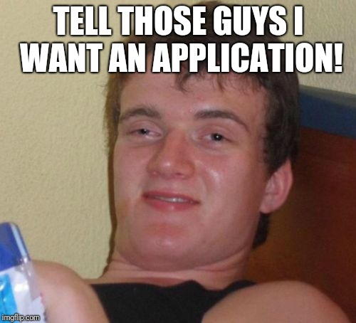 10 Guy Meme | TELL THOSE GUYS I WANT AN APPLICATION! | image tagged in memes,10 guy | made w/ Imgflip meme maker