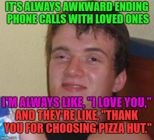 "My fondness for pizza | IT'S ALWAYS AWKWARD ENDING PHONE CALLS WITH LOVED ONES AND THEY'RE LIKE, ""THANK YOU FOR CHOOSING PIZZA HUT."" I'M ALWAYS LIKE, ""I LOVE YOU,"" 