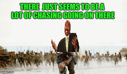 THERE  JUST SEEMS TO BE A LOT OF CHASING GOING ON THERE | made w/ Imgflip meme maker