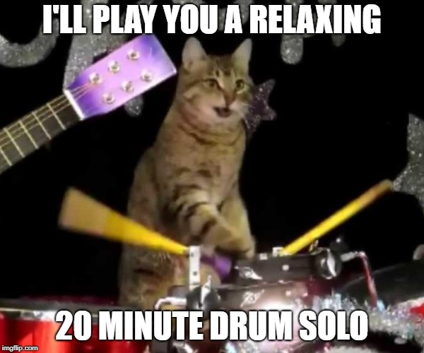 I'LL PLAY YOU A RELAXING 20 MINUTE DRUM SOLO | made w/ Imgflip meme maker