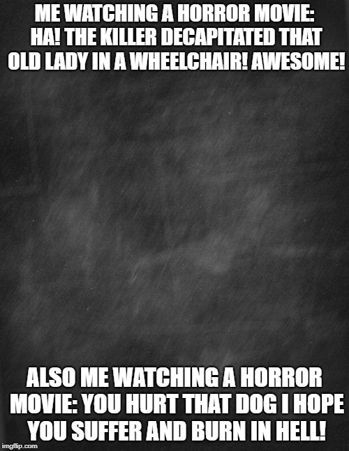 black blank |  ME WATCHING A HORROR MOVIE: HA! THE KILLER DECAPITATED THAT OLD LADY IN A WHEELCHAIR! AWESOME! ALSO ME WATCHING A HORROR MOVIE: YOU HURT THAT DOG I HOPE YOU SUFFER AND BURN IN HELL! | image tagged in black blank | made w/ Imgflip meme maker