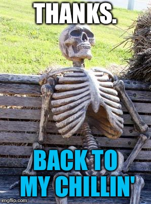 Waiting Skeleton Meme | THANKS. BACK TO MY CHILLIN' | image tagged in memes,waiting skeleton | made w/ Imgflip meme maker