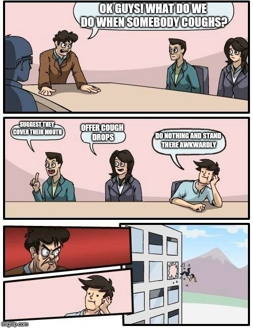 Boardroom Meeting Suggestion Meme | OK GUYS! WHAT DO WE DO WHEN SOMEBODY COUGHS? SUGGEST THEY COVER THEIR MOUTH OFFER COUGH DROPS DO NOTHING AND STAND THERE AWKWARDLY | image tagged in memes,boardroom meeting suggestion | made w/ Imgflip meme maker