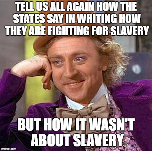 Creepy Condescending Wonka Meme | TELL US ALL AGAIN HOW THE STATES SAY IN WRITING HOW THEY ARE FIGHTING FOR SLAVERY BUT HOW IT WASN'T ABOUT SLAVERY | image tagged in memes,creepy condescending wonka | made w/ Imgflip meme maker