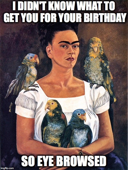 Frida Kahlo Birthday Pun | I DIDN'T KNOW WHAT TO GET YOU FOR YOUR BIRTHDAY SO EYE BROWSED | image tagged in frida,kahlo,birthday,pun,eyebrows | made w/ Imgflip meme maker