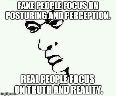 Fake People vs. Real People | FAKE PEOPLE FOCUS ON POSTURING AND PERCEPTION. REAL PEOPLE FOCUS ON TRUTH AND REALITY. | image tagged in fake people,real,real shit,truth,perception,reality | made w/ Imgflip meme maker
