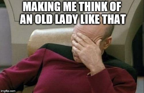 Captain Picard Facepalm Meme | MAKING ME THINK OF AN OLD LADY LIKE THAT | image tagged in memes,captain picard facepalm | made w/ Imgflip meme maker