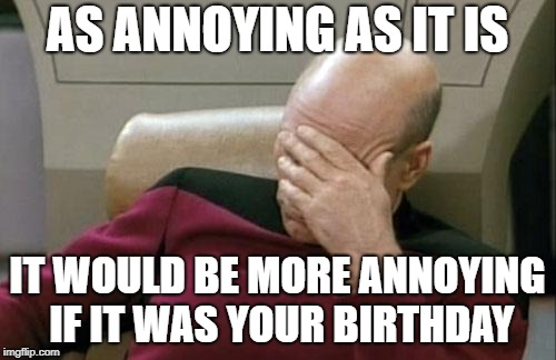 Captain Picard Facepalm Meme | AS ANNOYING AS IT IS IT WOULD BE MORE ANNOYING IF IT WAS YOUR BIRTHDAY | image tagged in memes,captain picard facepalm | made w/ Imgflip meme maker
