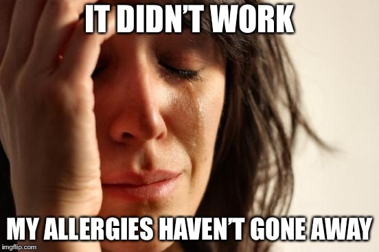 First World Problems Meme | IT DIDN'T WORK MY ALLERGIES HAVEN'T GONE AWAY | image tagged in memes,first world problems | made w/ Imgflip meme maker