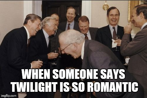Laughing Men In Suits Meme | WHEN SOMEONE SAYS TWILIGHT IS SO ROMANTIC | image tagged in memes,laughing men in suits | made w/ Imgflip meme maker