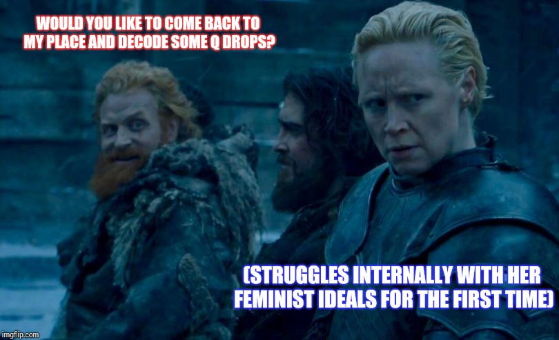 Tormund likes Brienne | WOULD YOU LIKE TO COME BACK TO MY PLACE AND DECODE SOME Q DROPS? (STRUGGLES INTERNALLY WITH HER FEMINIST IDEALS FOR THE FIRST TIME) | image tagged in tormund likes brienne | made w/ Imgflip meme maker