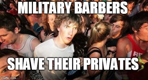Sudden Clarity Clarence Meme | MILITARY BARBERS SHAVE THEIR PRIVATES | image tagged in memes,sudden clarity clarence,military,barber,shave,private | made w/ Imgflip meme maker
