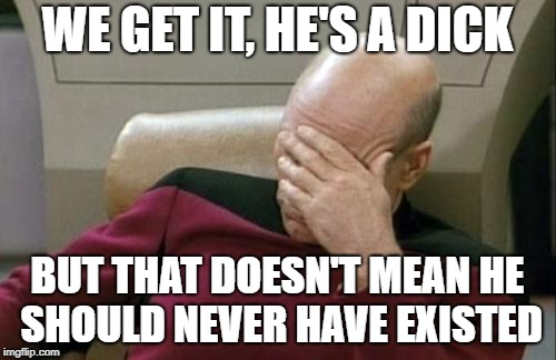 Captain Picard Facepalm Meme | WE GET IT, HE'S A DICK BUT THAT DOESN'T MEAN HE SHOULD NEVER HAVE EXISTED | image tagged in memes,captain picard facepalm | made w/ Imgflip meme maker