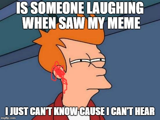 Futurama Fry Meme | IS SOMEONE LAUGHING WHEN SAW MY MEME I JUST CAN'T KNOW CAUSE I CAN'T HEAR | image tagged in memes,futurama fry | made w/ Imgflip meme maker