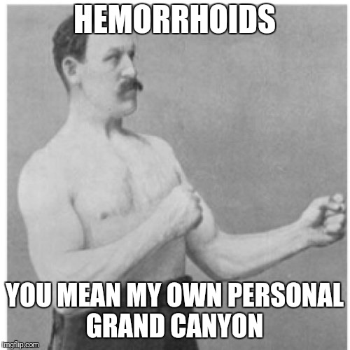 Overly Manly Man Meme | HEMORRHOIDS YOU MEAN MY OWN PERSONAL GRAND CANYON | image tagged in memes,overly manly man | made w/ Imgflip meme maker