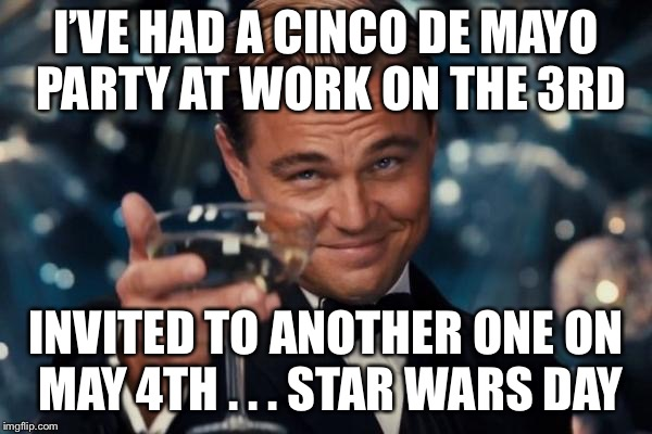 Leonardo Dicaprio Cheers Meme | I'VE HAD A CINCO DE MAYO PARTY AT WORK ON THE 3RD INVITED TO ANOTHER ONE ON MAY 4TH . . . STAR WARS DAY | image tagged in memes,leonardo dicaprio cheers | made w/ Imgflip meme maker
