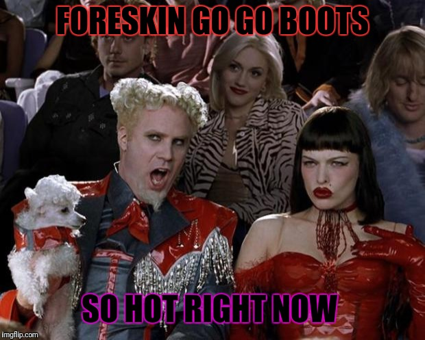 Mugatu So Hot Right Now Meme | FORESKIN GO GO BOOTS SO HOT RIGHT NOW | image tagged in memes,mugatu so hot right now | made w/ Imgflip meme maker