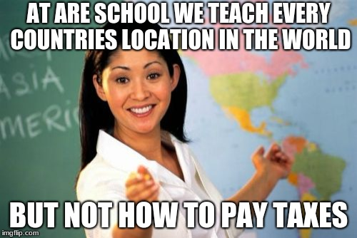 This is my School | AT ARE SCHOOL WE TEACH EVERY COUNTRIES LOCATION IN THE WORLD BUT NOT HOW TO PAY TAXES | image tagged in memes,unhelpful high school teacher,funny,true story,school | made w/ Imgflip meme maker