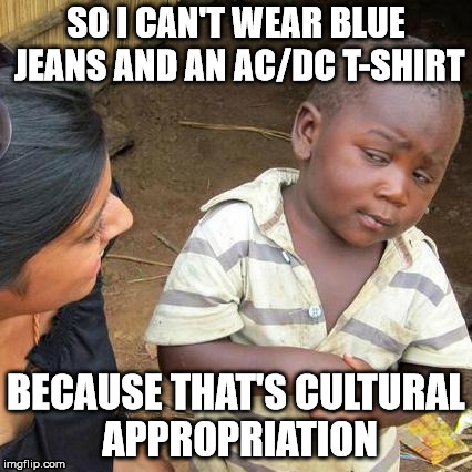 Sometimes the liberal left is just bug shit crazy | SO I CAN'T WEAR BLUE JEANS AND AN AC/DC T-SHIRT BECAUSE THAT'S CULTURAL APPROPRIATION | image tagged in memes,third world skeptical kid | made w/ Imgflip meme maker