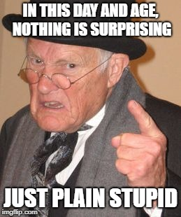 IN THIS DAY AND AGE, NOTHING IS SURPRISING JUST PLAIN STUPID | made w/ Imgflip meme maker